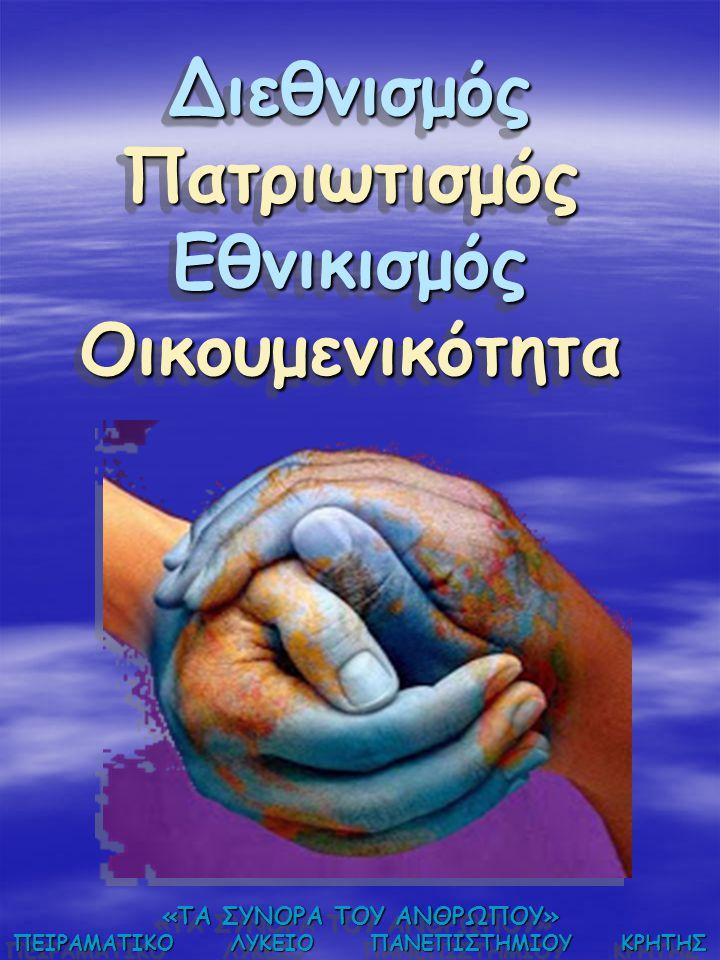 Διεθνισμός Πατριωτισμός Εθνικισμός Οικουμενικότητα «ΤΑ ΣΥΝΟΡΑ ΤΟΥ ΑΝΘΡΩΠΟΥ» ΠΕΙΡΑΜΑΤΙΚΟ ΛΥΚΕΙΟ ΠΑΝΕΠΙΣΤΗΜΙΟΥ ΚΡΗΤΗΣ «ΤΑ ΣΥΝΟΡΑ ΤΟΥ ΑΝΘΡΩΠΟΥ» ΠΕΙΡΑΜΑΤΙ