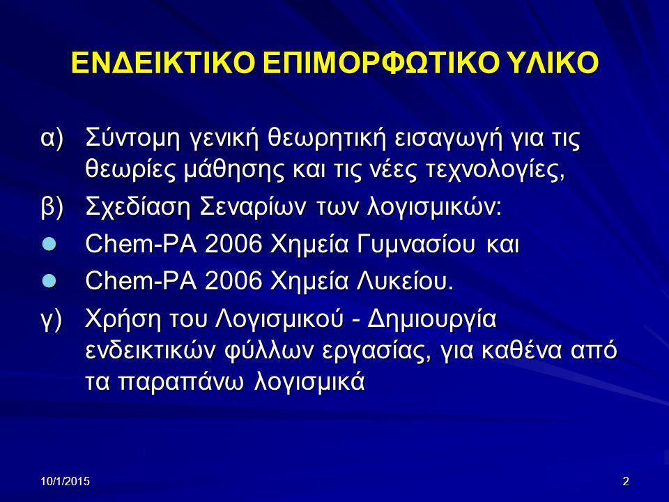 10/1/20152 ΕΝΔΕΙΚΤΙΚΟ ΕΠΙΜΟΡΦΩΤΙΚΟ ΥΛΙΚΟ α)Σύντομη γενική θεωρητική εισαγωγή για τις θεωρίες μάθησης και τις νέες τεχνολογίες, β)Σχεδίαση Σεναρίων των λογισμικών: Chem-PA 2006 Χημεία Γυμνασίου και Chem-PA 2006 Χημεία Γυμνασίου και Chem-PA 2006 Χημεία Λυκείου.