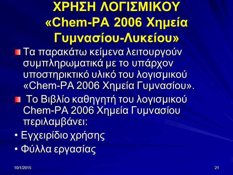 10/1/201521 ΧΡΗΣΗ ΛΟΓΙΣΜΙΚΟΥ «Chem-PA 2006 Χημεία Γυμνασίου-Λυκείου» Τα παρακάτω κείμενα λειτουργούν συμπληρωματικά με το υπάρχον υποστηρικτικό υλικό του λογισμικού «Chem-PA 2006 Χημεία Γυμνασίου».
