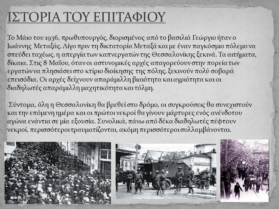 ΙΣΤΟΡΙΑ ΤΟΥ ΕΠΙΤΑΦΙΟΥ Το Μάιο του 1936, πρωθυπουργός, διορισμένος από το βασιλιά Γεώργιο ήταν ο Ιωάννης Μεταξάς. Λίγο πριν τη δικτατορία Μεταξά και με
