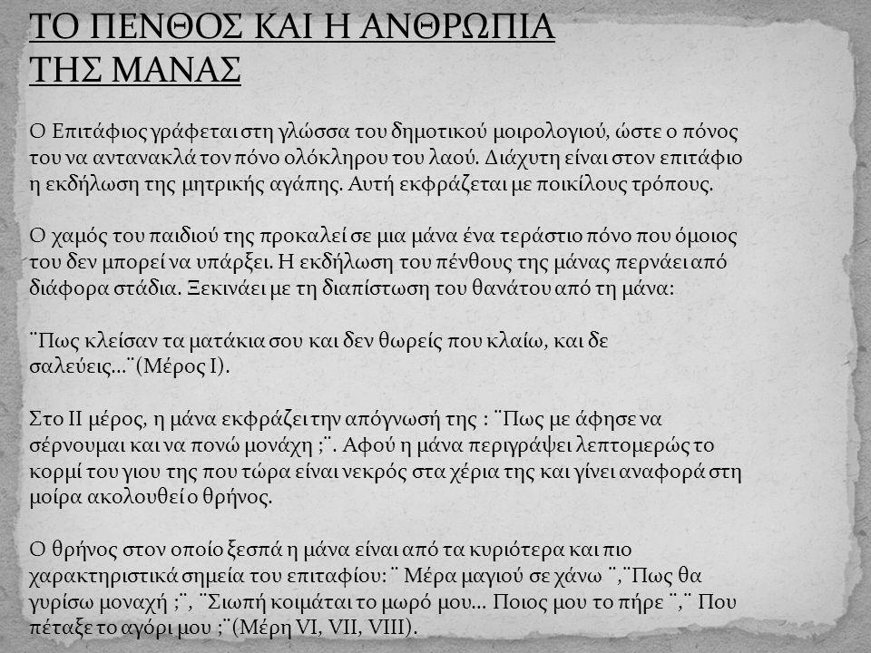 ΤΟ ΠΕΝΘΟΣ ΚΑΙ Η ΑΝΘΡΩΠΙΑ ΤΗΣ ΜΑΝΑΣ Ο Επιτάφιος γράφεται στη γλώσσα του δημοτικού μοιρολογιού, ώστε ο πόνος του να αντανακλά τον πόνο ολόκληρου του λαο