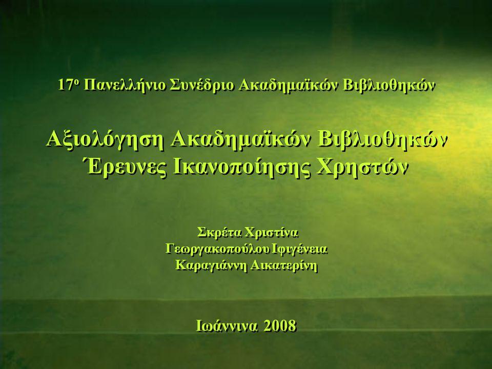17 ο Πανελλήνιο Συνέδριο Ακαδημαϊκών Βιβλιοθηκών Αξιολόγηση Ακαδημαϊκών Βιβλιοθηκών Έρευνες Ικανοποίησης Χρηστών Σκρέτα Χριστίνα Γεωργακοπούλου Ιφιγένεια Καραγιάννη Αικατερίνη Ιωάννινα 2008