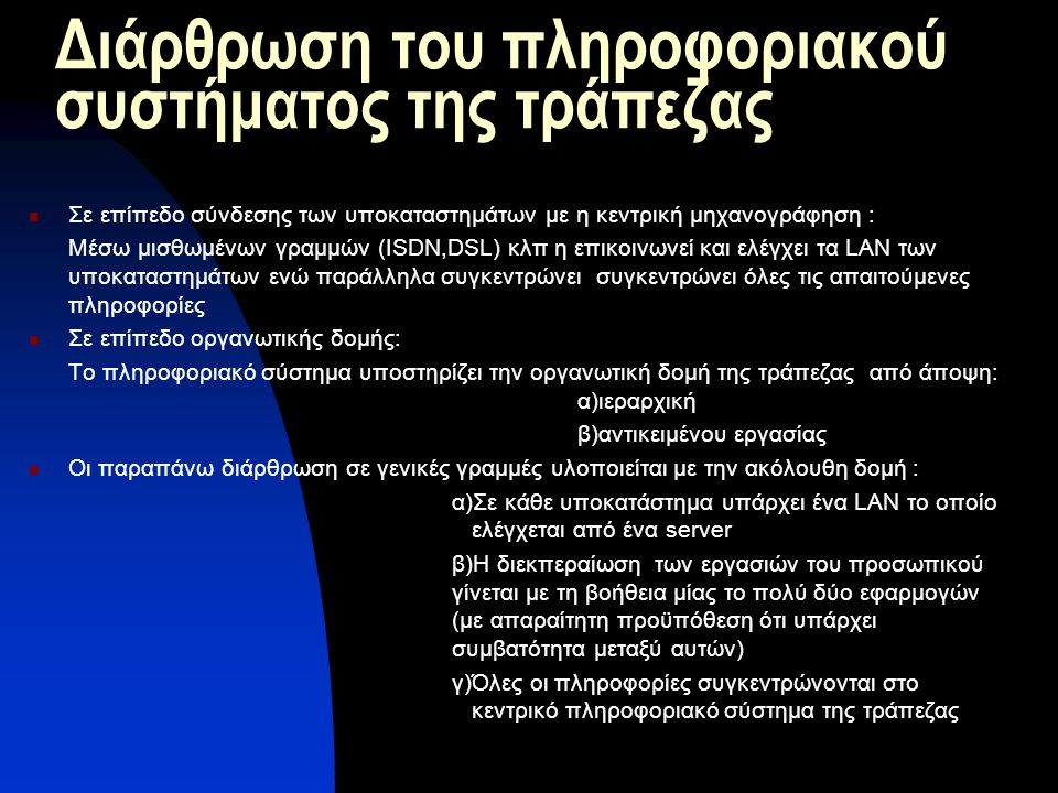 Διάρθρωση του πληροφοριακού συστήματος της τράπεζας Σε επίπεδο σύνδεσης των υποκαταστημάτων με η κεντρική μηχανογράφηση : Μέσω μισθωμένων γραμμών (ISDN,DSL) κλπ η επικοινωνεί και ελέγχει τα LAN των υποκαταστημάτων ενώ παράλληλα συγκεντρώνει συγκεντρώνει όλες τις απαιτούμενες πληροφορίες Σε επίπεδο οργανωτικής δομής: Το πληροφοριακό σύστημα υποστηρίζει την οργανωτική δομή της τράπεζας από άποψη: α)ιεραρχική β)αντικειμένου εργασίας Οι παραπάνω διάρθρωση σε γενικές γραμμές υλοποιείται με την ακόλουθη δομή : α)Σε κάθε υποκατάστημα υπάρχει ένα LAN το οποίο ελέγχεται από ένα server β)Η διεκπεραίωση των εργασιών του προσωπικού γίνεται με τη βοήθεια μίας το πολύ δύο εφαρμογών (με απαραίτητη προϋπόθεση ότι υπάρχει συμβατότητα μεταξύ αυτών) γ)Όλες οι πληροφορίες συγκεντρώνονται στο κεντρικό πληροφοριακό σύστημα της τράπεζας