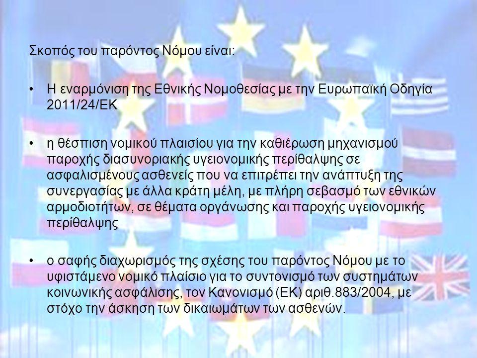 Σκοπός του παρόντος Νόμου είναι: Η εναρμόνιση της Εθνικής Νομοθεσίας με την Ευρωπαϊκή Οδηγία 2011/24/ΕΚ η θέσπιση νομικού πλαισίου για την καθιέρωση μηχανισμού παροχής διασυνοριακής υγειονομικής περίθαλψης σε ασφαλισμένους ασθενείς που να επιτρέπει την ανάπτυξη της συνεργασίας με άλλα κράτη μέλη, με πλήρη σεβασμό των εθνικών αρμοδιοτήτων, σε θέματα οργάνωσης και παροχής υγειονομικής περίθαλψης ο σαφής διαχωρισμός της σχέσης του παρόντος Νόμου με το υφιστάμενο νομικό πλαίσιο για το συντονισμό των συστημάτων κοινωνικής ασφάλισης, τον Κανονισμό (ΕΚ) αριθ.883/2004, με στόχο την άσκηση των δικαιωμάτων των ασθενών.
