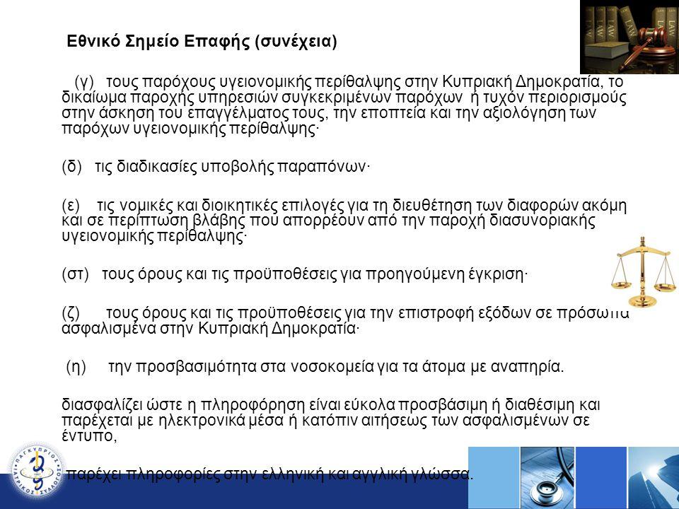 Εθνικό Σημείο Επαφής (συνέχεια) (γ) τους παρόχους υγειονομικής περίθαλψης στην Κυπριακή Δημοκρατία, το δικαίωμα παροχής υπηρεσιών συγκεκριμένων παρόχων ή τυχόν περιορισμούς στην άσκηση του επαγγέλματος τους, την εποπτεία και την αξιολόγηση των παρόχων υγειονομικής περίθαλψης· (δ) τις διαδικασίες υποβολής παραπόνων· (ε) τις νομικές και διοικητικές επιλογές για τη διευθέτηση των διαφορών ακόμη και σε περίπτωση βλάβης που απορρέουν από την παροχή διασυνοριακής υγειονομικής περίθαλψης· (στ) τους όρους και τις προϋποθέσεις για προηγούμενη έγκριση· (ζ) τους όρους και τις προϋποθέσεις για την επιστροφή εξόδων σε πρόσωπα ασφαλισμένα στην Κυπριακή Δημοκρατία· (η) την προσβασιμότητα στα νοσοκομεία για τα άτομα με αναπηρία.