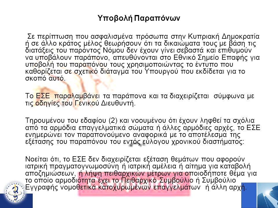 Υποβολή Παραπόνων Σε περίπτωση που ασφαλισμένα πρόσωπα στην Κυπριακή Δημοκρατία ή σε άλλο κράτος μέλος θεωρήσουν ότι τα δικαιώματα τους με βάση τις διατάξεις του παρόντος Νόμου δεν έχουν γίνει σεβαστά και επιθυμούν να υποβάλουν παράπονο, απευθύνονται στο Εθνικό Σημείο Επαφής για υποβολή του παραπόνου τους χρησιμοποιώντας το έντυπο που καθορίζεται σε σχετικό διάταγμα του Υπουργού που εκδίδεται για το σκοπό αυτό.