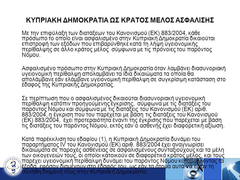 ΚΥΠΡΙΑΚΗ ΔΗΜΟΚΡΑΤΙΑ ΩΣ ΚΡΑΤΟΣ ΜΕΛΟΣ ΑΣΦΑΛΙΣΗΣ Με την επιφύλαξη των διατάξεων του Κανονισμού (ΕΚ) 883/2004, κάθε πρόσωπο το οποίο είναι ασφαλισμένο στην Κυπριακή Δημοκρατία δικαιούται επιστροφή των εξόδων που επιβαρύνθηκε κατά τη λήψη υγειονομικής περίθαλψης σε άλλο κράτος μέλος σύμφωνα με τις πρόνοιες του παρόντος Νόμου.