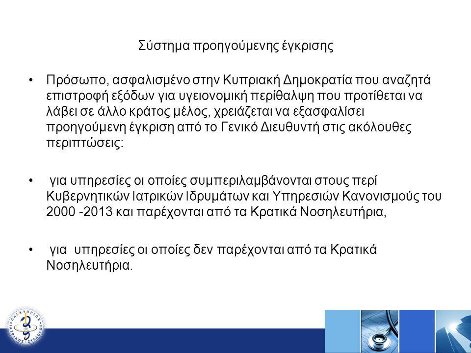 Σύστημα προηγούμενης έγκρισης Πρόσωπο, ασφαλισμένο στην Κυπριακή Δημοκρατία που αναζητά επιστροφή εξόδων για υγειονομική περίθαλψη που προτίθεται να λάβει σε άλλο κράτος μέλος, χρειάζεται να εξασφαλίσει προηγούμενη έγκριση από το Γενικό Διευθυντή στις ακόλουθες περιπτώσεις: για υπηρεσίες οι οποίες συμπεριλαμβάνονται στους περί Κυβερνητικών Ιατρικών Ιδρυμάτων και Υπηρεσιών Κανονισμούς του 2000 -2013 και παρέχονται από τα Κρατικά Νοσηλευτήρια, για υπηρεσίες οι οποίες δεν παρέχονται από τα Κρατικά Νοσηλευτήρια.