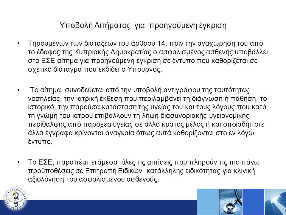 Υποβολή Αιτήματος για προηγούμενη έγκριση Τηρουμένων των διατάξεων του άρθρου 14, πριν την αναχώρηση του από το έδαφος της Κυπριακής Δημοκρατίας ο ασφαλισμένος ασθενής υποβάλλει στο ΕΣΕ αίτημα για προηγούμενη έγκριση σε έντυπο που καθορίζεται σε σχετικό διάταγμα που εκδίδει ο Υπουργός.