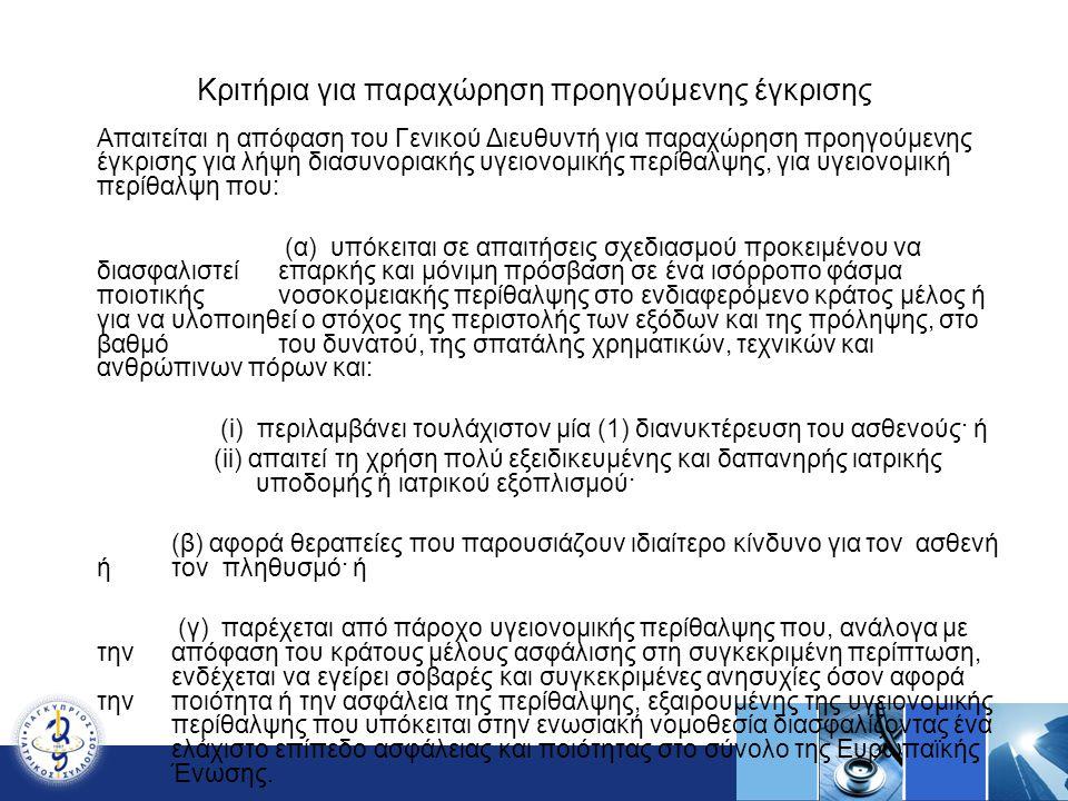 Κριτήρια για παραχώρηση προηγούμενης έγκρισης Απαιτείται η απόφαση του Γενικού Διευθυντή για παραχώρηση προηγούμενης έγκρισης για λήψη διασυνοριακής υγειονομικής περίθαλψης, για υγειονομική περίθαλψη που: (α) υπόκειται σε απαιτήσεις σχεδιασμού προκειμένου να διασφαλιστεί επαρκής και μόνιμη πρόσβαση σε ένα ισόρροπο φάσμα ποιοτικής νοσοκομειακής περίθαλψης στο ενδιαφερόμενο κράτος μέλος ή για να υλοποιηθεί ο στόχος της περιστολής των εξόδων και της πρόληψης, στο βαθμό του δυνατού, της σπατάλης χρηματικών, τεχνικών και ανθρώπινων πόρων και: (i) περιλαμβάνει τουλάχιστον μία (1) διανυκτέρευση του ασθενούς· ή (ii) απαιτεί τη χρήση πολύ εξειδικευμένης και δαπανηρής ιατρικής υποδομής ή ιατρικού εξοπλισμού· (β) αφορά θεραπείες που παρουσιάζουν ιδιαίτερο κίνδυνο για τον ασθενή ή τον πληθυσμό· ή (γ) παρέχεται από πάροχο υγειονομικής περίθαλψης που, ανάλογα με την απόφαση του κράτους μέλους ασφάλισης στη συγκεκριμένη περίπτωση, ενδέχεται να εγείρει σοβαρές και συγκεκριμένες ανησυχίες όσον αφορά την ποιότητα ή την ασφάλεια της περίθαλψης, εξαιρουμένης της υγειονομικής περίθαλψης που υπόκειται στην ενωσιακή νομοθεσία διασφαλίζοντας ένα ελάχιστο επίπεδο ασφάλειας και ποιότητας στο σύνολο της Ευρωπαϊκής Ένωσης.