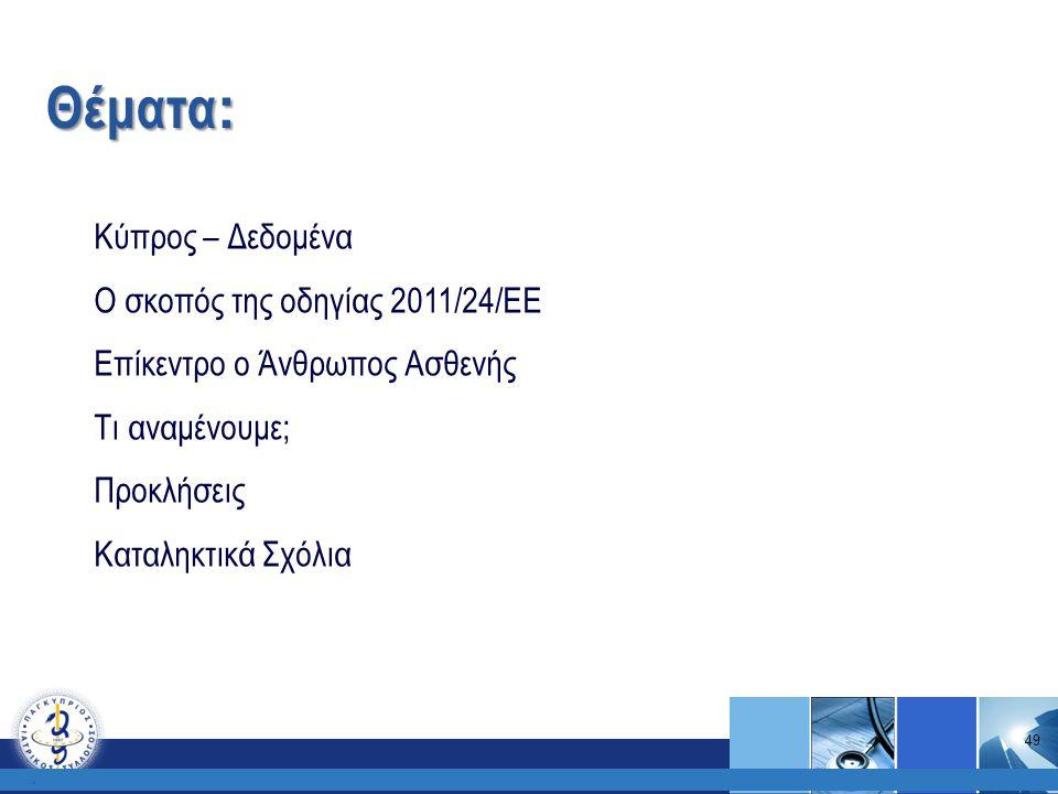 Κύπρος – Δεδομένα Ο σκοπός της οδηγίας 2011/24/ΕΕ Επίκεντρο ο Άνθρωπος Ασθενής Τι αναμένουμε; Προκλήσεις Καταληκτικά Σχόλια Θέματα :. 49