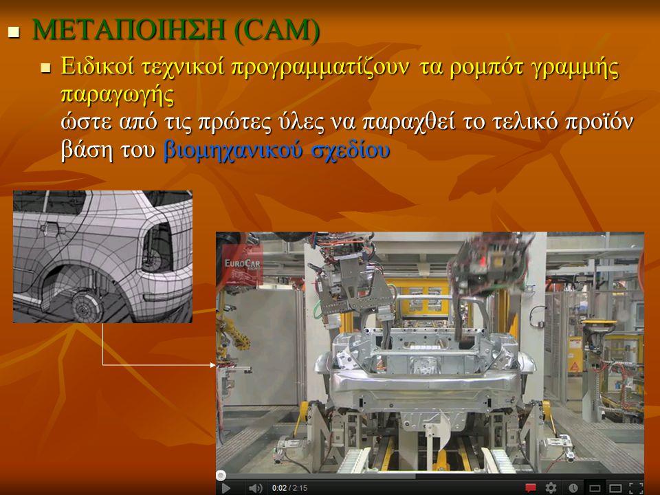 ΜΕΤΑΠΟΙΗΣΗ (CAM) ΜΕΤΑΠΟΙΗΣΗ (CAM) Ειδικοί τεχνικοί προγραμματίζουν τα ρομπότ γραμμής παραγωγής ώστε από τις πρώτες ύλες να παραχθεί το τελικό προϊόν βάση του βιομηχανικού σχεδίου Ειδικοί τεχνικοί προγραμματίζουν τα ρομπότ γραμμής παραγωγής ώστε από τις πρώτες ύλες να παραχθεί το τελικό προϊόν βάση του βιομηχανικού σχεδίου