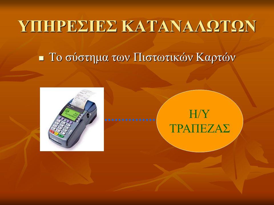 ΥΠΗΡΕΣΙΕΣ ΚΑΤΑΝΑΛΩΤΩΝ Το σύστημα των Πιστωτικών Καρτών Το σύστημα των Πιστωτικών Καρτών Η/Υ ΤΡΑΠΕΖΑΣ