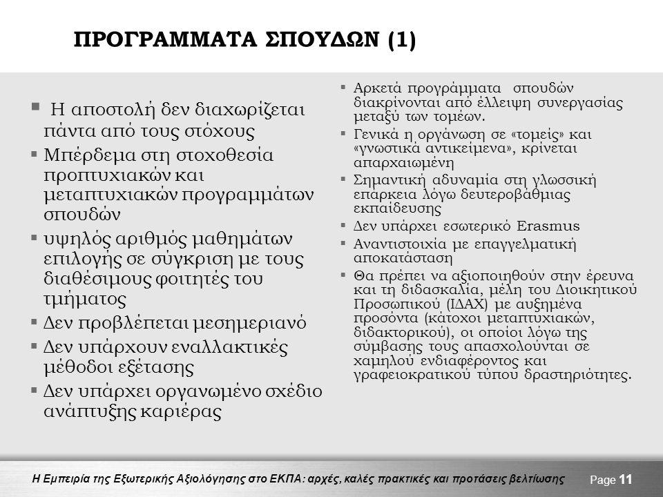 Η Εμπειρία της Εξωτερικής Αξιολόγησης στο ΕΚΠΑ: αρχές, καλές πρακτικές και προτάσεις βελτίωσης ΠΡΟΓΡΑΜΜΑΤΑ ΣΠΟΥΔΩΝ (1)  Η αποστολή δεν διαχωρίζεται πάντα από τους στόχους  Μπέρδεμα στη στοχοθεσία προπτυχιακών και μεταπτυχιακών προγραμμάτων σπουδών  υψηλός αριθμός μαθημάτων επιλογής σε σύγκριση με τους διαθέσιμους φοιτητές του τμήματος  Δεν προβλέπεται μεσημεριανό  Δεν υπάρχουν εναλλακτικές μέθοδοι εξέτασης  Δεν υπάρχει οργανωμένο σχέδιο ανάπτυξης καριέρας  Αρκετά προγράμματα σπουδών διακρίνονται από έλλειψη συνεργασίας μεταξύ των τομέων.