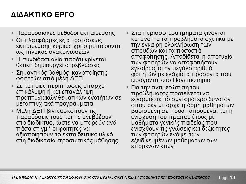 Η Εμπειρία της Εξωτερικής Αξιολόγησης στο ΕΚΠΑ: αρχές, καλές πρακτικές και προτάσεις βελτίωσης ΔΙΔΑΚΤΙΚΟ ΕΡΓΟ  Παραδοσιακές μέθοδοι εκπαίδευσης  Οι πλατφόρμες εξ αποστάσεως εκπαίδευσης κυρίως χρησιμοποιούνται ως πίνακας ανακοινώσεων  Η συνδιδασκαλία παρότι κρίνεται θετική δημιουργεί στρεβλώσεις  Σημαντικός βαθμός ικανοποίησης φοιτητών από μέλη ΔΕΠ  Σε κάποιες περιπτώσεις υπάρχει επικάλυψη ή και επανάληψη προπτυχιακών θεματικών ενοτήτων σε μεταπτυχιακά προγράμματα  Μέλη ΔΕΠ βιντεοσκοπούν τις παραδόσεις τους και τις ανεβάζουν στο διαδίκτυο, ώστε να μπορούν ανά πάσα στιγμή οι φοιτητές να αξιοποιήσουν το εκπαιδευτικό υλικό στη διαδικασία προσωπικής μάθησης  Στα περισσότερα τμήματα γίνονται κατανοητά τα προβλήματα σχετικά με την έγκαιρη ολοκλήρωση των σπουδών και τα ποσοστά αποφοίτησης.