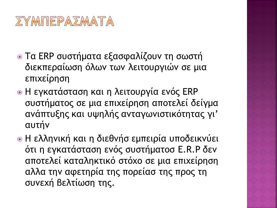  Τα ERP συστήματα εξασφαλίζουν τη σωστή διεκπεραίωση όλων των λειτουργιών σε μια επιχείρηση  Η εγκατάσταση και η λειτουργία ενός ERP συστήματος σε μια επιχείρηση αποτελεί δείγμα ανάπτυξης και υψηλής ανταγωνιστικότητας γι' αυτήν  Η ελληνική και η διεθνήσ εμπειρία υποδεικνύει ότι η εγκατάσταση ενός συστήματοσ E.R.P δεν αποτελεί καταληκτικό στόχο σε μια επιχείρηση αλλα την αφετηρία της πορείασ της προς τη συνεχή βελτίωση της.