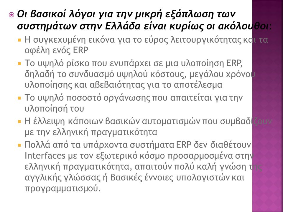  Οι βασικοί λόγοι για την μικρή εξάπλωση των συστημάτων στην Ελλάδα είναι κυρίως οι ακόλουθοι:  Η συγκεχυμένη εικόνα για το εύρος λειτουργικότητας και τα οφέλη ενός ERP  Το υψηλό ρίσκο που ενυπάρχει σε μια υλοποίηση ERP, δηλαδή το συνδυασμό υψηλού κόστους, μεγάλου χρόνου υλοποίησης και αβεβαιότητας για το αποτέλεσμα  Το υψηλό ποσοστό οργάνωσης που απαιτείται για την υλοποίησή του  Η έλλειψη κάποιων βασικών αυτοματισμών που συμβαδίζουν με την ελληνική πραγματικότητα  Πολλά από τα υπάρχοντα συστήματα ERP δεν διαθέτουν Interfaces με τον εξωτερικό κόσμο προσαρμοσμένα στην ελληνική πραγματικότητα, απαιτούν πολύ καλή γνώση της αγγλικής γλώσσας ή βασικές έννοιες υπολογιστών και προγραμματισμού.