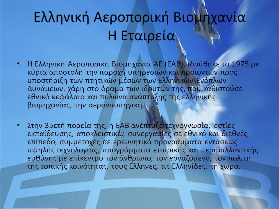 Ελληνική Αεροπορική Βιομηχανία Η Εταιρεία Η Ελληνική Αεροπορική Βιομηχανία ΑΕ (ΕΑΒ), ιδρύθηκε το 1975 με κύρια αποστολή την παροχή υπηρεσιών και προϊό