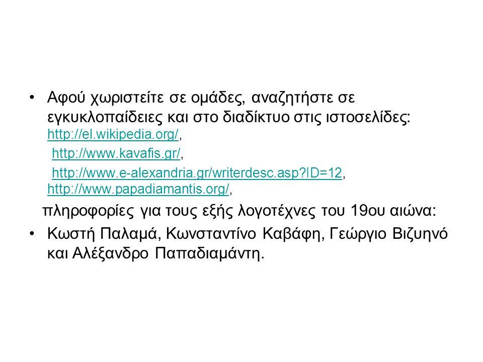 Αφού χωριστείτε σε ομάδες, αναζητήστε σε εγκυκλοπαίδειες και στο διαδίκτυο στις ιστοσελίδες: http://el.wikipedia.org/, http://el.wikipedia.org/ http:/