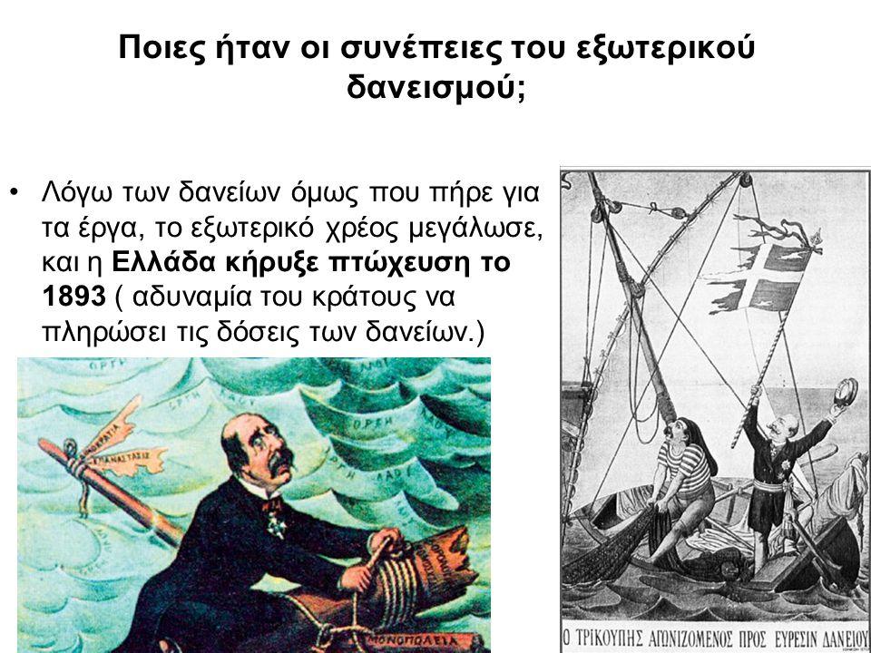 Ποιες ήταν οι συνέπειες του εξωτερικού δανεισμού; Λόγω των δανείων όμως που πήρε για τα έργα, το εξωτερικό χρέος μεγάλωσε, και η Ελλάδα κήρυξε πτώχευση το 1893 ( αδυναμία του κράτους να πληρώσει τις δόσεις των δανείων.)