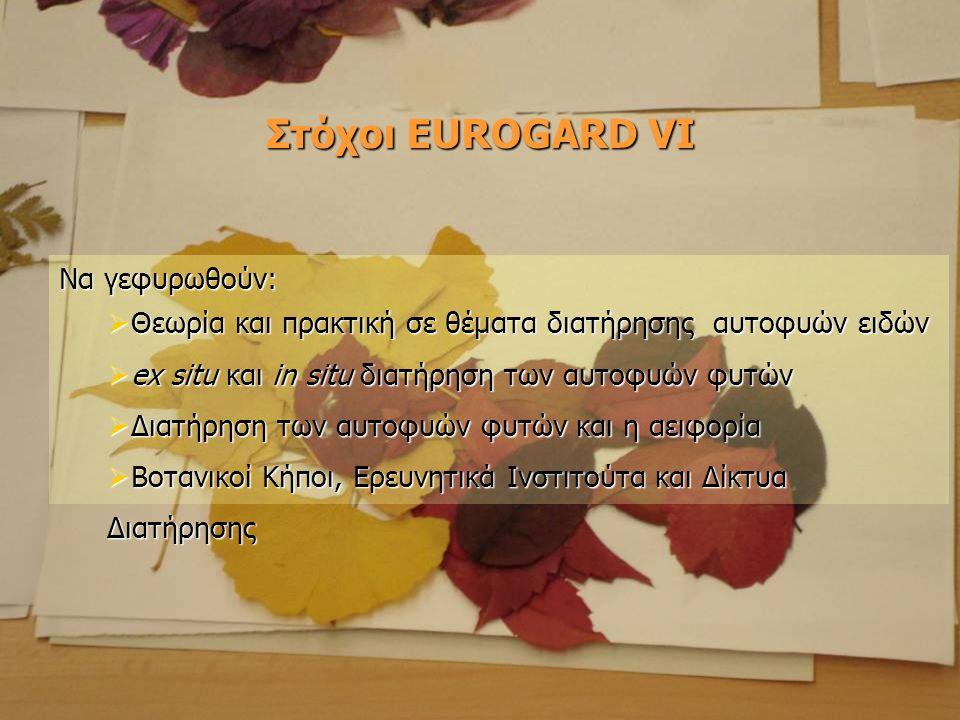 Στόχοι EUROGARD VI Να γεφυρωθούν:  Θεωρία και πρακτική σε θέματα διατήρησης αυτοφυών ειδών  ex situ και in situ διατήρηση των αυτοφυών φυτών  Διατή