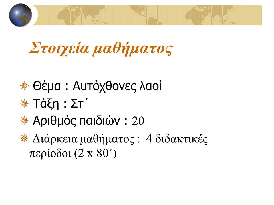 Στοιχεία μαθήματος  Θέμα : Αυτόχθονες λαοί  Τάξη : Στ΄  Αριθμός παιδιών : 20  Διάρκεια μαθήματος : 4 διδακτικές περίοδοι (2 x 80΄)