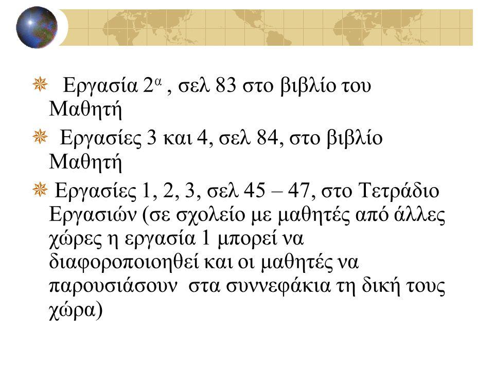  Εργασία 2 α, σελ 83 στο βιβλίο του Μαθητή  Εργασίες 3 και 4, σελ 84, στο βιβλίο Μαθητή  Εργασίες 1, 2, 3, σελ 45 – 47, στο Τετράδιο Εργασιών (σε σ