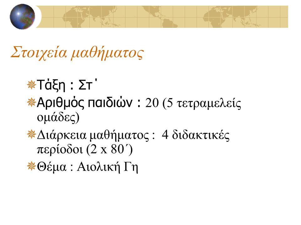 Στοιχεία μαθήματος  Τάξη : Στ΄  Αριθμός παιδιών : 20 (5 τετραμελείς ομάδες)  Διάρκεια μαθήματος : 4 διδακτικές περίοδοι (2 x 80΄)  Θέμα : Αιολική