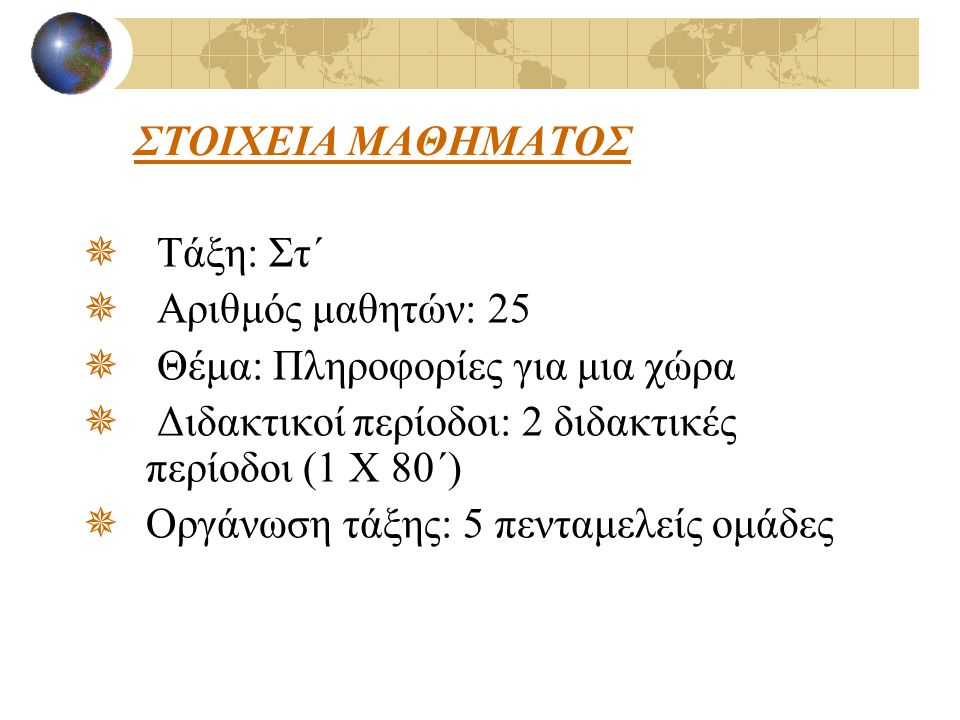 ΣΤΟΙΧΕΙΑ ΜΑΘΗΜΑΤΟΣ  Τάξη: Στ΄  Αριθμός μαθητών: 25  Θέμα: Πληροφορίες για μια χώρα  Διδακτικοί περίοδοι: 2 διδακτικές περίοδοι (1 Χ 80΄)  Οργάνωσ