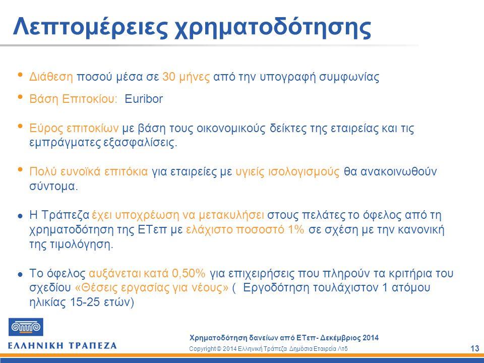 Copyright © 2014 Ελληνική Τράπεζα Δημόσια Εταιρεία Λτδ Χρηματοδότηση δανείων από ΕΤεπ- Δεκέμβριος 2014 13 Λεπτομέρειες χρηματοδότησης Διάθεση ποσού μέ