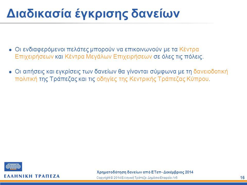 Copyright © 2014 Ελληνική Τράπεζα Δημόσια Εταιρεία Λτδ Χρηματοδότηση δανείων από ΕΤεπ- Δεκέμβριος 2014 16 Διαδικασία έγκρισης δανείων Οι ενδιαφερόμενο