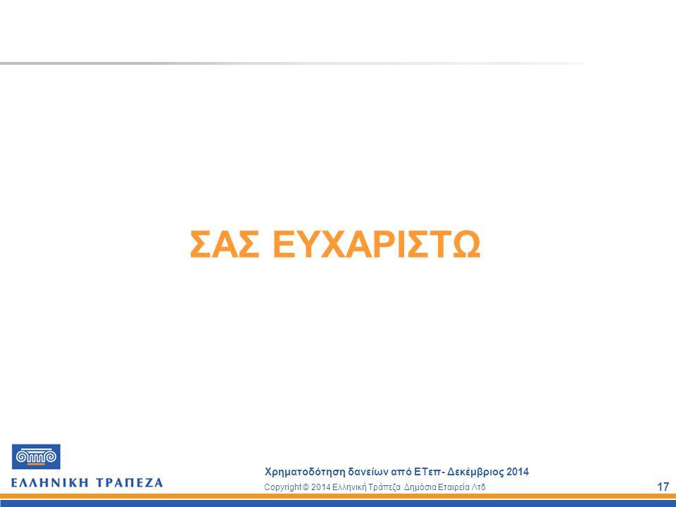 Copyright © 2014 Ελληνική Τράπεζα Δημόσια Εταιρεία Λτδ Χρηματοδότηση δανείων από ΕΤεπ- Δεκέμβριος 2014 17 ΣΑΣ ΕΥΧΑΡΙΣΤΩ