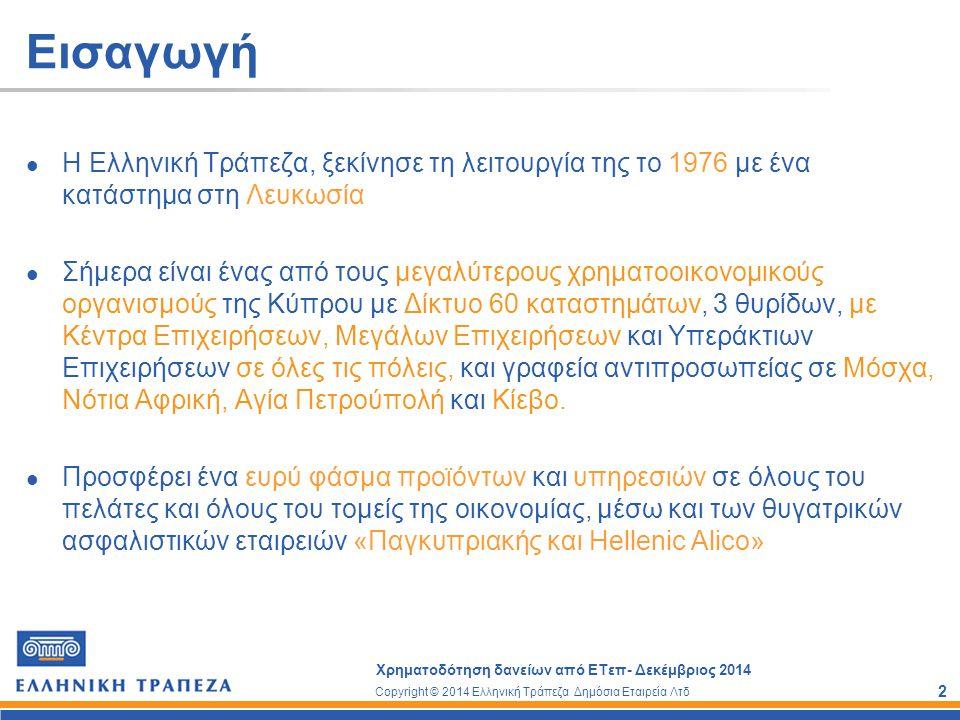 Copyright © 2014 Ελληνική Τράπεζα Δημόσια Εταιρεία Λτδ Χρηματοδότηση δανείων από ΕΤεπ- Δεκέμβριος 2014 13 Λεπτομέρειες χρηματοδότησης Διάθεση ποσού μέσα σε 30 μήνες από την υπογραφή συμφωνίας Βάση Επιτοκίου: Euribor Εύρος επιτοκίων με βάση τους οικονομικούς δείκτες της εταιρείας και τις εμπράγματες εξασφαλίσεις.
