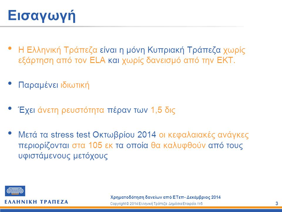 Copyright © 2014 Ελληνική Τράπεζα Δημόσια Εταιρεία Λτδ Χρηματοδότηση δανείων από ΕΤεπ- Δεκέμβριος 2014 4 Εισαγωγή Ένας από τους κύριους διαχρονικούς στρατηγικούς στόχους της Ελληνικής Τράπεζας είναι η στήριξη και ανάπτυξη των μικρομεσαίων επιχειρήσεων Οι ΜΜΕ αποτελούν το 99% των επιχειρήσεων στην Κύπρο Αποτελούν τη ραχοκοκαλιά και την κινητήρια δύναμη της οικονομίας στην Κύπρο Συνέβαλαν στην ανάπτυξη της οικονομίας μετά την εισβολή και τη βοήθησαν να φτάσει σε ψηλά επίπεδα.