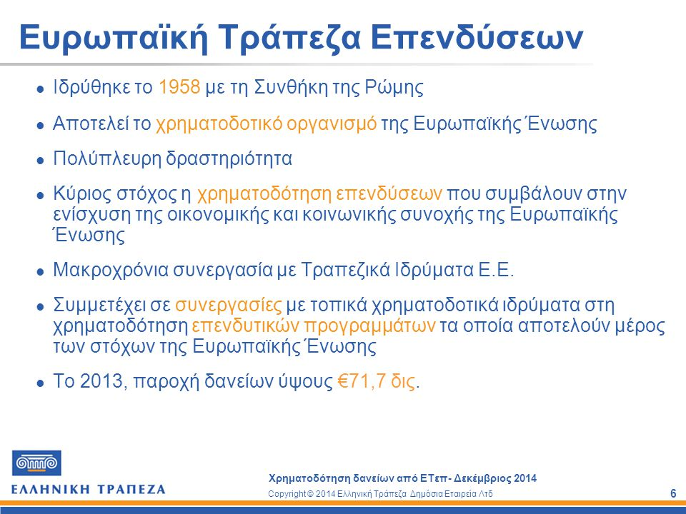 Copyright © 2014 Ελληνική Τράπεζα Δημόσια Εταιρεία Λτδ Χρηματοδότηση δανείων από ΕΤεπ- Δεκέμβριος 2014 7 Κριτήρια για επιλογή ΜΜΕ Μικρομεσαίες επιχειρήσεις με μόνιμο προσωπικό κάτω από 250 άτομα Επιχειρήσεις Μεσαίας κεφαλαιοποίησης με μόνιμο προσωπικό από 250 – 3000 άτομα Επιχείρηση μπορεί να είναι νομικό πρόσωπο, φυσικό πρόσωπο ή συνεταιρισμός.