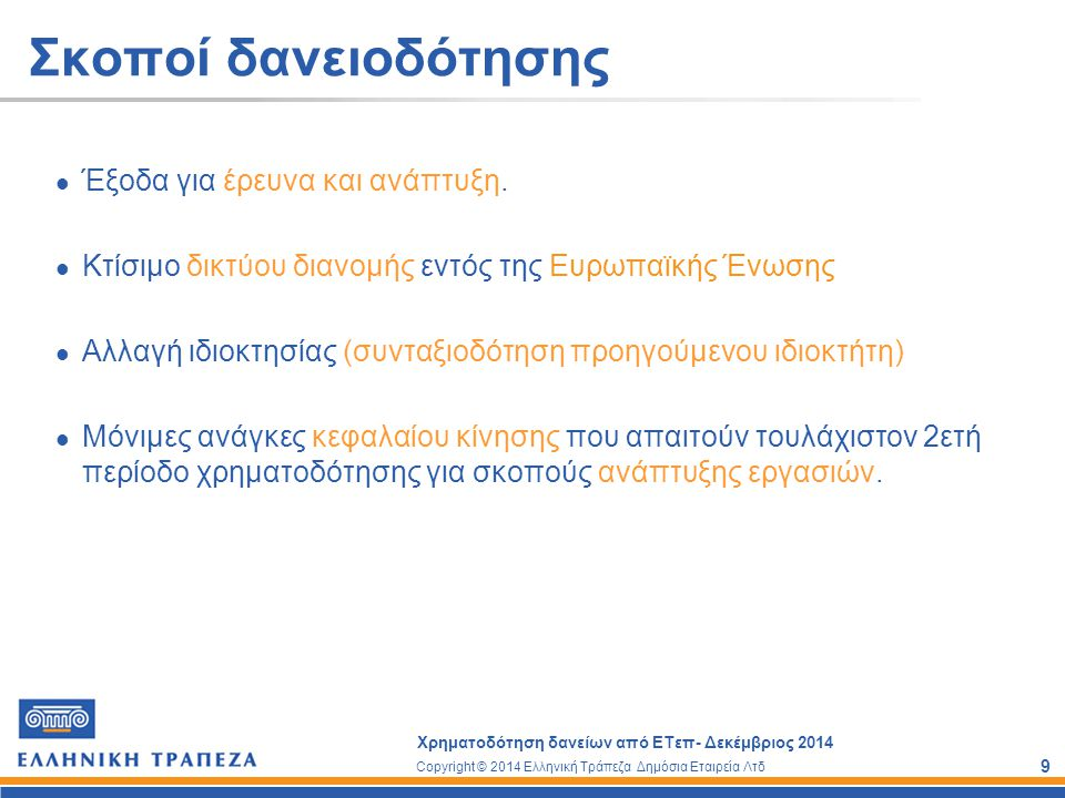 Copyright © 2014 Ελληνική Τράπεζα Δημόσια Εταιρεία Λτδ Χρηματοδότηση δανείων από ΕΤεπ- Δεκέμβριος 2014 9 Σκοποί δανειοδότησης Έξοδα για έρευνα και ανά