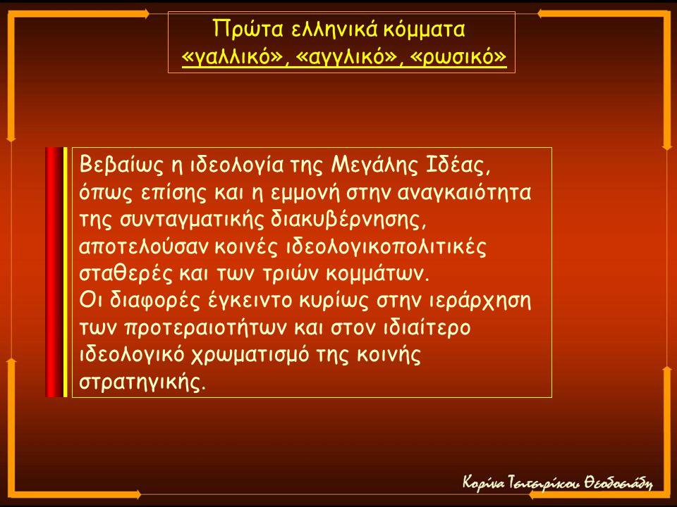 Πρώτα ελληνικά κόμματα «γαλλικό», «αγγλικό», «ρωσικό» Βεβαίως η ιδεολογία της Μεγάλης Ιδέας, όπως επίσης και η εμμονή στην αναγκαιότητα της συνταγματικής διακυβέρνησης, αποτελούσαν κοινές ιδεολογικοπολιτικές σταθερές και των τριών κομμάτων.