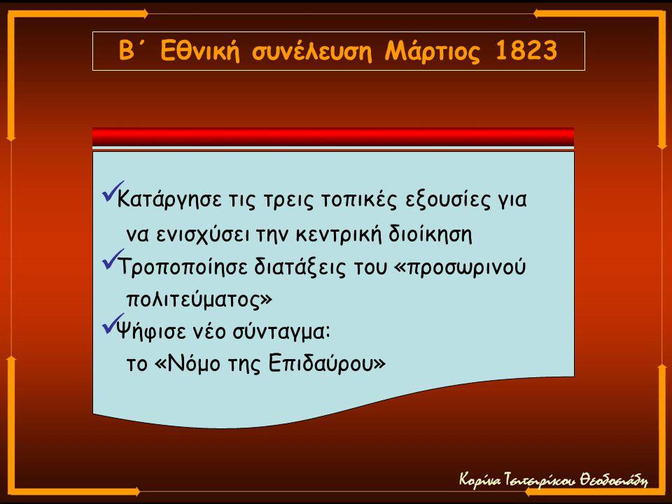 Β΄ Εθνική συνέλευση Μάρτιος 1823 Κατάργησε τις τρεις τοπικές εξουσίες για να ενισχύσει την κεντρική διοίκηση Τροποποίησε διατάξεις του «προσωρινού πολιτεύματος» Ψήφισε νέο σύνταγμα: το «Νόμο της Επιδαύρου»