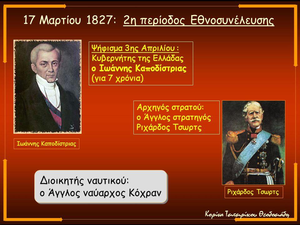 Ριχάρδος Τσωρτς Ιωάννης Καποδίστριας 17 Μαρτίου 1827: 2η περίοδος Εθνοσυνέλευσης Διοικητής ναυτικού: ο Άγγλος ναύαρχος Κόχραν Ψήφισμα 3ης Απριλίου : Κυβερνήτης της Ελλάδας ο Ιωάννης Καποδίστριας (για 7 χρόνια) Αρχηγός στρατού: ο Άγγλος στρατηγός Ριχάρδος Τσωρτς