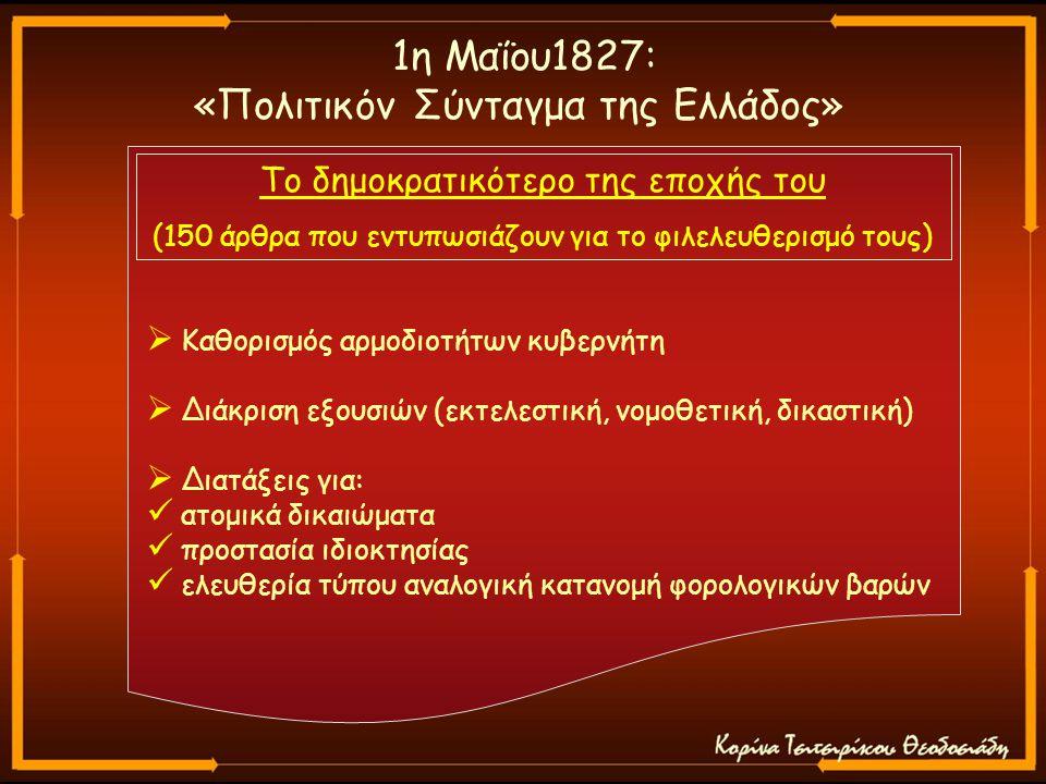 1η Μαΐου1827: «Πολιτικόν Σύνταγμα της Ελλάδος» Το δημοκρατικότερο της εποχής του (150 άρθρα που εντυπωσιάζουν για το φιλελευθερισμό τους)  Καθορισμός αρμοδιοτήτων κυβερνήτη  Διάκριση εξουσιών (εκτελεστική, νομοθετική, δικαστική)  Διατάξεις για: ατομικά δικαιώματα προστασία ιδιοκτησίας ελευθερία τύπου αναλογική κατανομή φορολογικών βαρών