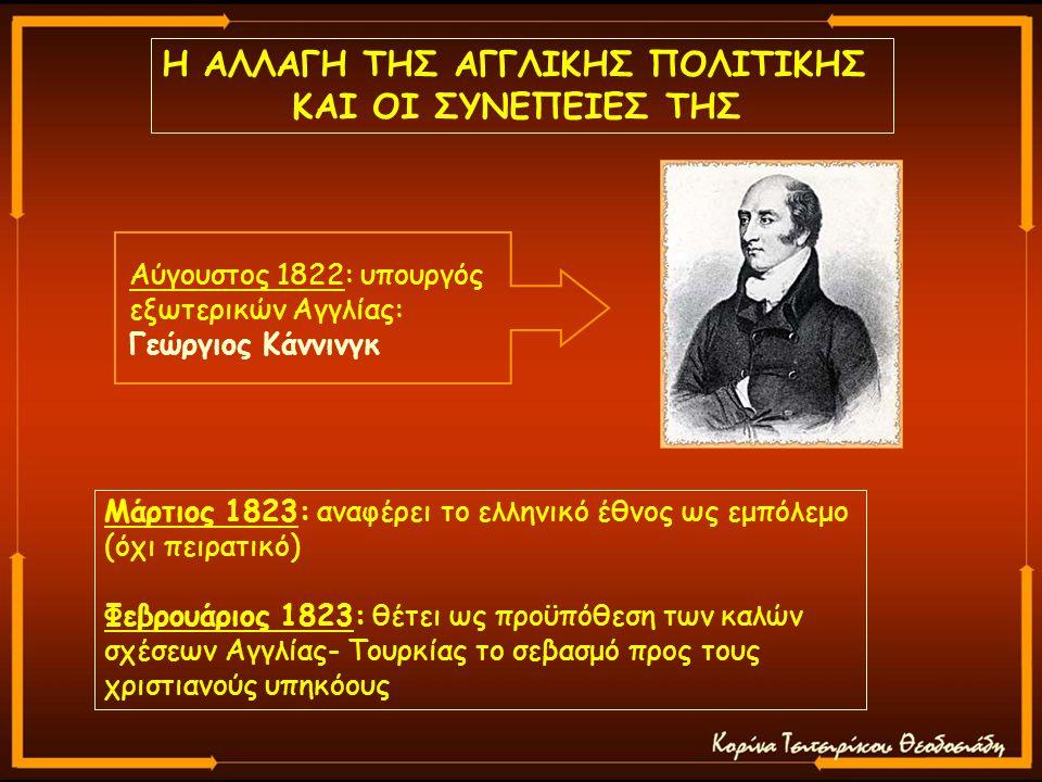 Η ΑΛΛΑΓΗ ΤΗΣ ΑΓΓΛΙΚΗΣ ΠΟΛΙΤΙΚΗΣ ΚΑΙ ΟΙ ΣΥΝΕΠΕΙΕΣ ΤΗΣ Αύγουστος 1822: υπουργός εξωτερικών Αγγλίας: Γεώργιος Κάννινγκ Μάρτιος 1823: αναφέρει το ελληνικό έθνος ως εμπόλεμο (όχι πειρατικό) Φεβρουάριος 1823: θέτει ως προϋπόθεση των καλών σχέσεων Αγγλίας- Τουρκίας το σεβασμό προς τους χριστιανούς υπηκόους