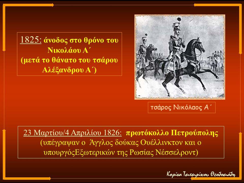 1825: άνοδος στο θρόνο του Νικολάου Α΄ (μετά το θάνατο του τσάρου Αλέξανδρου Α΄) τσάρος Νικόλαος Α΄ 23 Μαρτίου/4 Απριλίου 1826: πρωτόκολλο Πετρούπολης (υπέγραψαν ο Άγγλος δούκας Ουέλλινκτον και ο υπουργόςΕξωτερικών της Ρωσίας Νέσσελροντ)