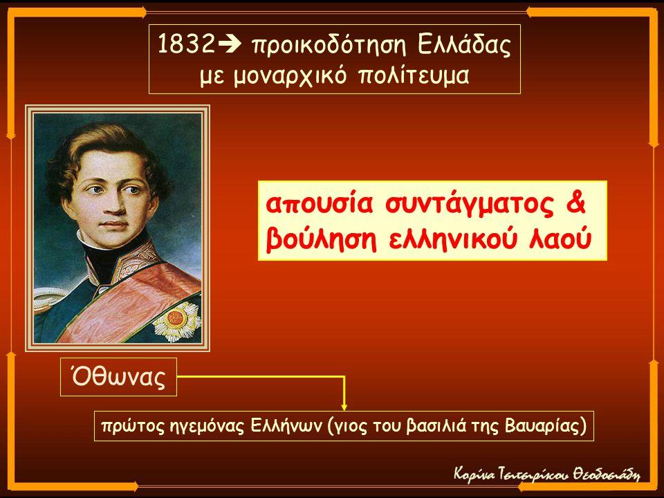 Όθωνας 1832  προικοδότηση Ελλάδας με μοναρχικό πολίτευμα απουσία συντάγματος & βούληση ελληνικού λαού πρώτος ηγεμόνας Ελλήνων (γιος του βασιλιά της Βαυαρίας)