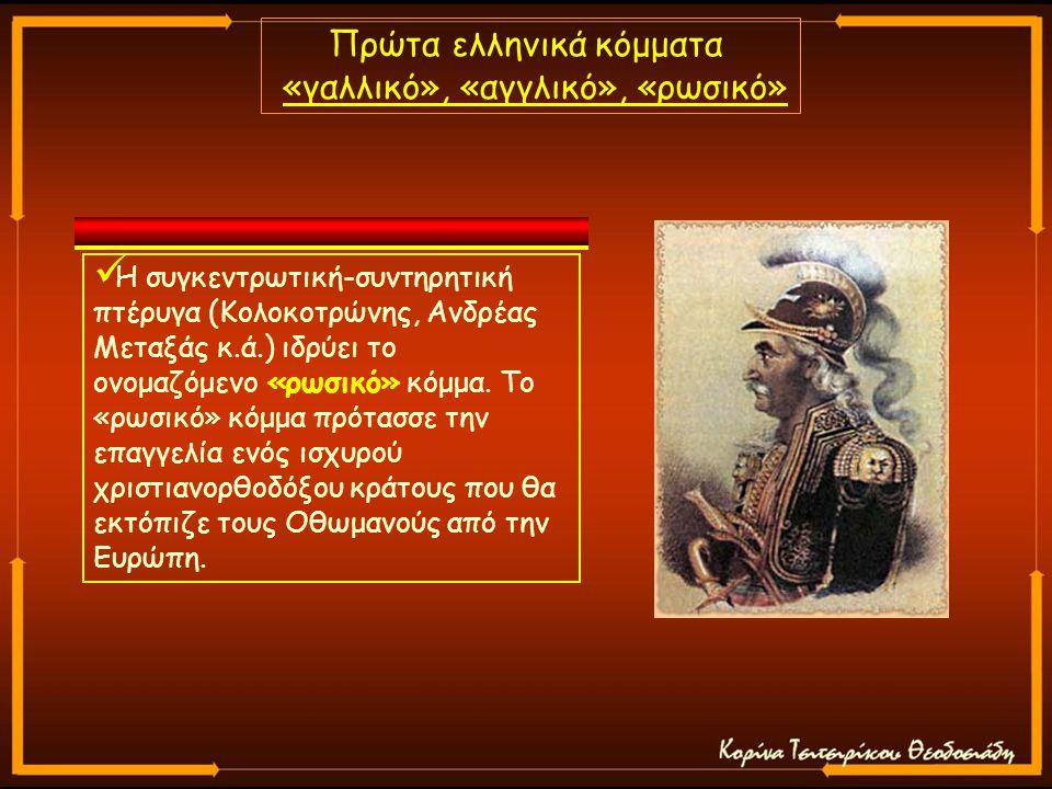 Πρώτα ελληνικά κόμματα «γαλλικό», «αγγλικό», «ρωσικό» Η συγκεντρωτική-συντηρητική πτέρυγα (Κολοκοτρώνης, Ανδρέας Μεταξάς κ.ά.) ιδρύει το ονομαζόμενο «ρωσικό» κόμμα.