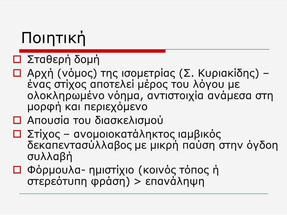 Ποιητική  Σταθερή δομή  Αρχή (νόμος) της ισομετρίας (Σ. Κυριακίδης) – ένας στίχος αποτελεί μέρος του λόγου με ολοκληρωμένο νόημα, αντιστοιχία ανάμεσ