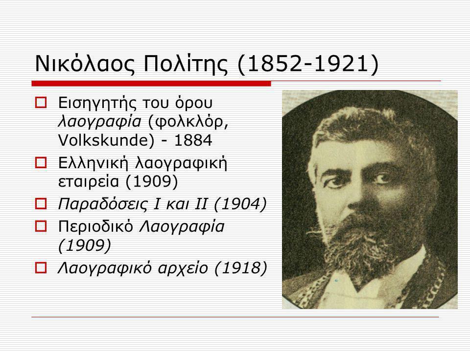 Νικόλαος Πολίτης (1852-1921)  Εισηγητής του όρου λαογραφία (φολκλόρ, Volkskunde) - 1884  Ελληνική λαογραφική εταιρεία (1909)  Παραδόσεις Ι και ΙΙ (