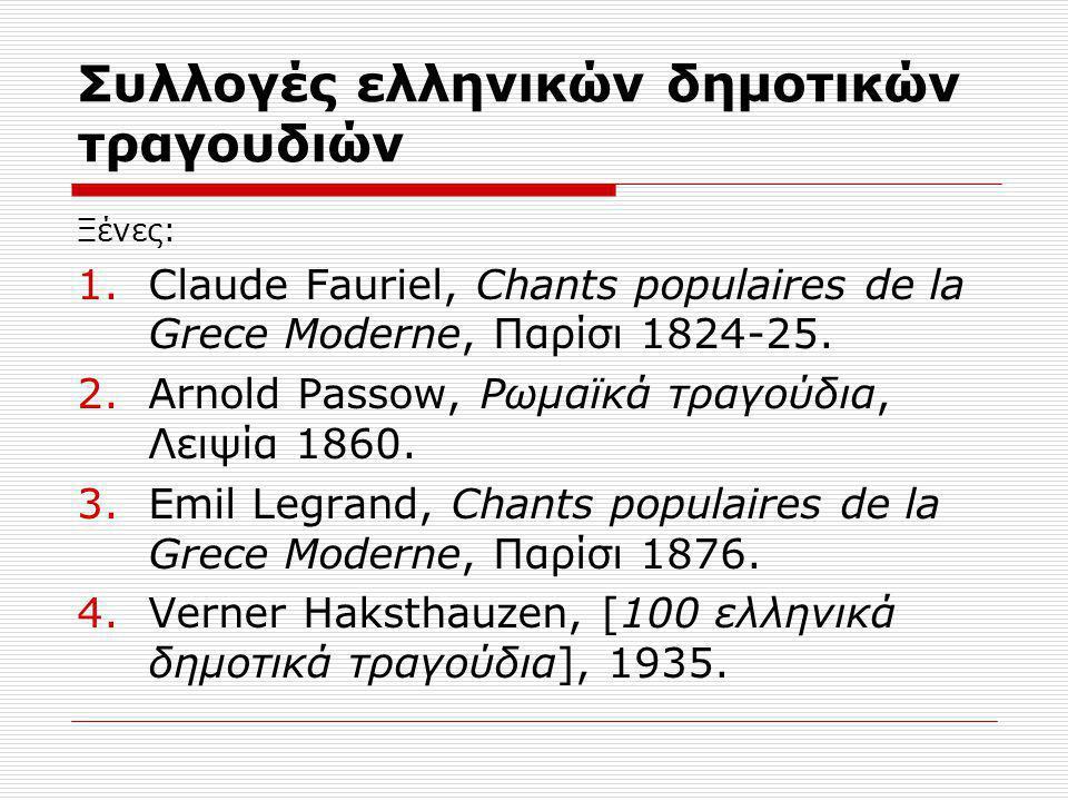 Συλλογές ελληνικών δημοτικών τραγουδιών Ξένες: 1.Claude Fauriel, Chants populaires de la Grece Moderne, Παρίσι 1824-25. 2.Arnold Passow, Ρωμαϊκά τραγο