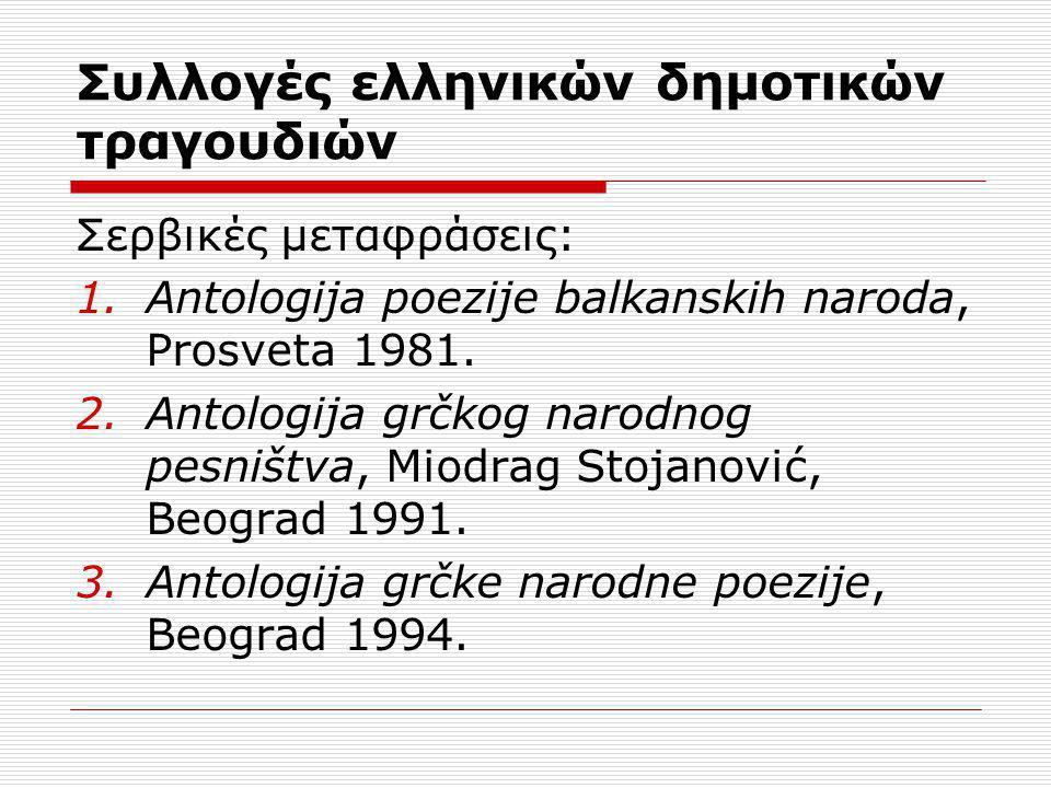 Συλλογές ελληνικών δημοτικών τραγουδιών Σερβικές μεταφράσεις: 1.Antologija poezije balkanskih naroda, Prosveta 1981. 2.Antologija grčkog narodnog pesn