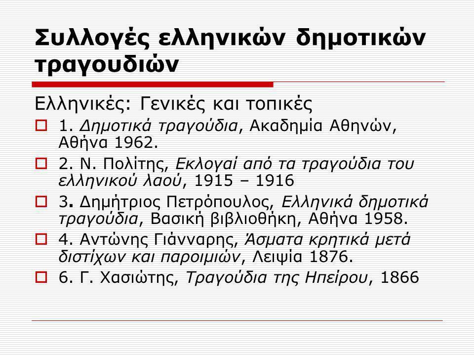 Συλλογές ελληνικών δημοτικών τραγουδιών Ελληνικές: Γενικές και τοπικές  1. Δημοτικά τραγούδια, Ακαδημία Αθηνών, Αθήνα 1962.  2. Ν. Πολίτης, Εκλογαί