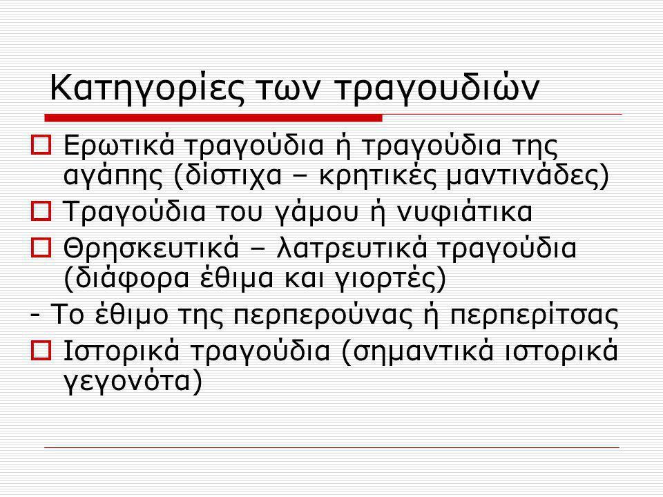 Κατηγορίες των τραγουδιών  Νανουρίσματα (από το Βυζάντιο) – ταχταρίσματα  Κάλαντα – με την ευκαιρία διάφορων εορτών  Της ξενιτιάς (το μοτίβο του θανάτου)  Μοιρολόγια (Μάνη, Πελοπόννησος) 8σύλλαβο με ομοιοκαταληξία